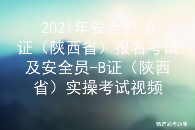 安全b证成绩查询,2021年安全员-B证(陕西省)报名考试及实操考试视频