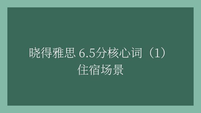 雅思住宿,「晓得」2020年雅思6.5分必背核心词汇(1)住宿场景